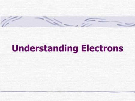 Understanding Electrons. It is the arrangement of electrons within an atom that determines how elements will react with one another and why some are very.