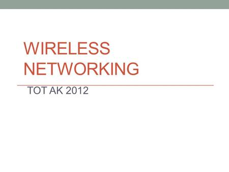 WIRELESS NETWORKING TOT AK 2012. Agenda Introduction to Wireless Technologies Wireless Networking Overview Non-Technical considerations Other Comparable.