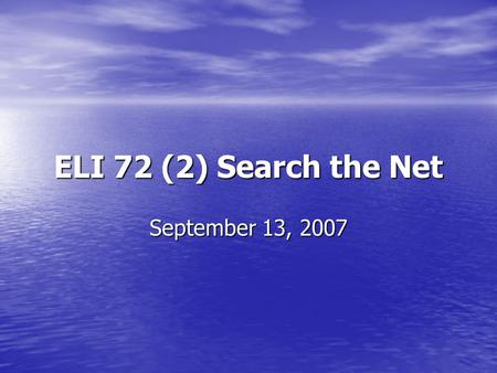 ELI 72 (2) Search the Net September 13, 2007. 1. Define your research topic Make sure your research topic is specific enough to reduce the number of '