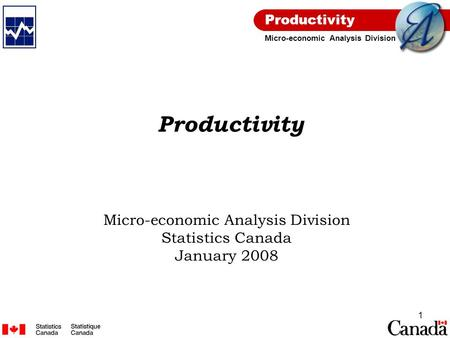 Productivity Micro-economic Analysis Division 1 Productivity Micro-economic Analysis Division Statistics Canada January 2008.