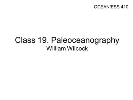 Class 19. Paleoceanography William Wilcock OCEAN/ESS 410.