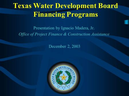 Texas Water Development Board Financing Programs Presentation by Ignacio Madera, Jr. Office of Project Finance & Construction Assistance December 2, 2003.