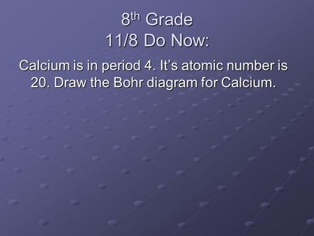 8 th Grade 11/8 Do Now: Calcium is in period 4. It's atomic number is 20. Draw the Bohr diagram for Calcium.