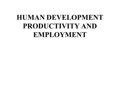 HUMAN DEVELOPMENT PRODUCTIVITY AND EMPLOYMENT. OUTLINE Introduction 1. Summary of issues 2.What is working 3.Looking ahead: Focus on outcomes 4.What makes.