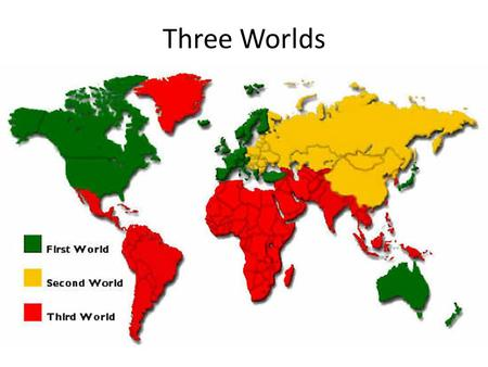 Three Worlds. First World is seen as an industrialized capitalist nations Second World is seen as communist nations Third World is seen as any nation.