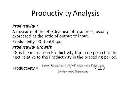 Productivity Analysis Productivity : A measure of the effective use of resources, usually expressed as the ratio of output to input. Productivity= Output/Input.