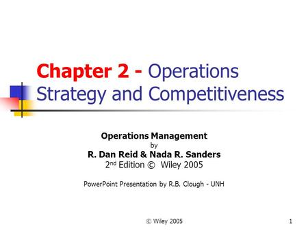 © Wiley 20051 Chapter 2 - Operations Strategy and Competitiveness Operations Management by R. Dan Reid & Nada R. Sanders 2 nd Edition © Wiley 2005 PowerPoint.