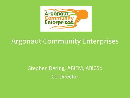 Argonaut Community Enterprises Stephen Dering, ABIFM, ABICSc Co-Director.