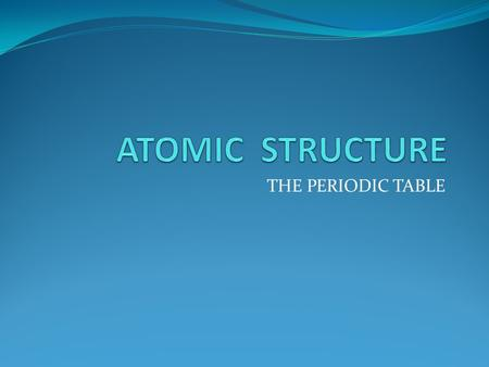 THE PERIODIC TABLE. Atomic structure Atoms consist of electrons surrounding a nucleus that contains protons and neutrons.electronsnucleus protonsneutrons.