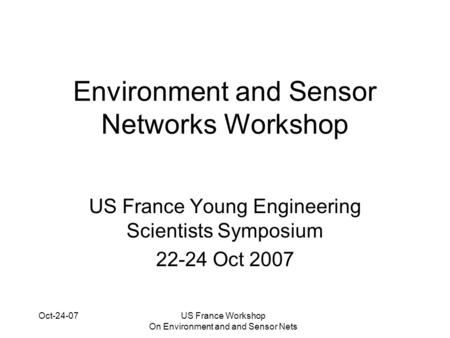 Oct-24-07US France Workshop On Environment and and Sensor Nets Environment and Sensor Networks Workshop US France Young Engineering Scientists Symposium.