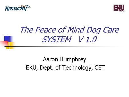 The Peace of Mind Dog Care SYSTEM V 1.0 Aaron Humphrey EKU, Dept. of Technology, CET.