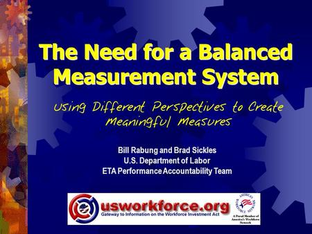 The Need for a Balanced Measurement System Using Different Perspectives to Create Meaningful Measures Bill Rabung and Brad Sickles U.S. Department of Labor.