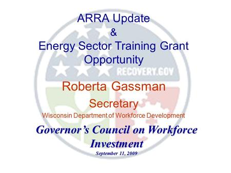ARRA Update & Energy Sector Training Grant Opportunity Roberta Gassman Secretary Wisconsin Department of Workforce Development Governor's Council on Workforce.
