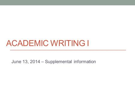 ACADEMIC WRITING I June 13, 2014 – Supplemental information.