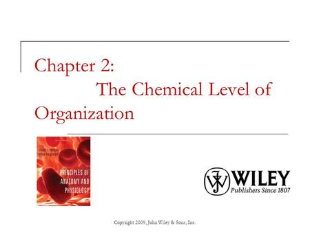 Copyright 2009, John Wiley & Sons, Inc. Chapter 2: The Chemical Level of Organization.