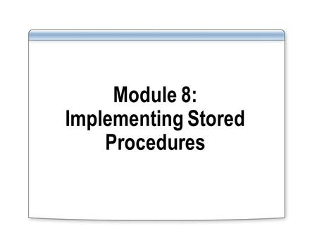Module 8: Implementing Stored Procedures. Overview Implementing Stored Procedures Creating Parameterized Stored Procedures Working With Execution Plans.