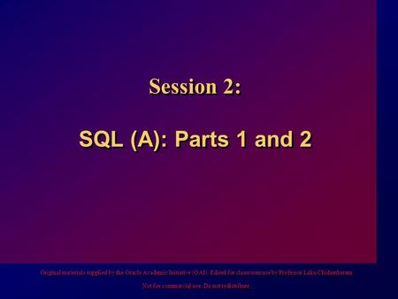Session 2: SQL (A): Parts 1 and 2 Original materials supplied by the Oracle Academic Initiative (OAI). Edited for classroom use by Professor Laku Chidambaram.
