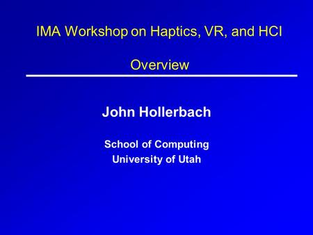 IMA Workshop on Haptics, VR, and HCI Overview John Hollerbach School of Computing University of Utah.