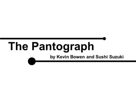 The Pantograph by Kevin Bowen and Sushi Suzuki. Introduction About the Pantograph The Pantograph is a 2 DOF parallel mechanism manipulator The device.