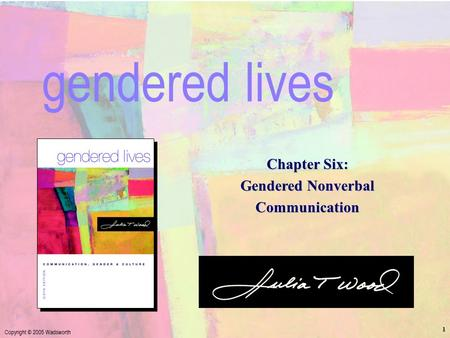 Ch. 6: Gendered Nonverbal Communication Copyright © 2005 Wadsworth 1 Chapter Six: Gendered Nonverbal Communication gendered lives.