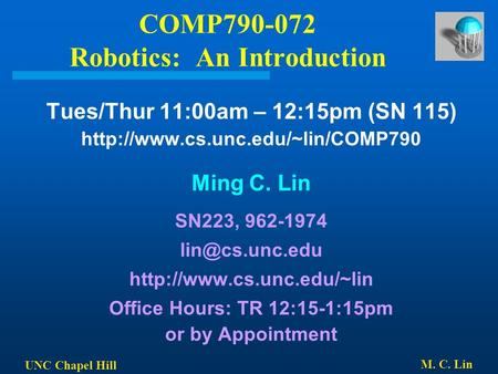 UNC Chapel Hill M. C. Lin COMP790-072 Robotics: An Introduction Tues/Thur 11:00am – 12:15pm (SN 115)  Ming C. Lin SN223,