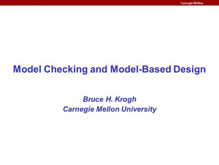Model Checking and Model-Based Design Bruce H. Krogh Carnegie Mellon University.