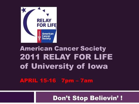 American Cancer Society 2011 RELAY FOR LIFE of University of Iowa APRIL 15-16 7pm – 7am Don't Stop Believin' !