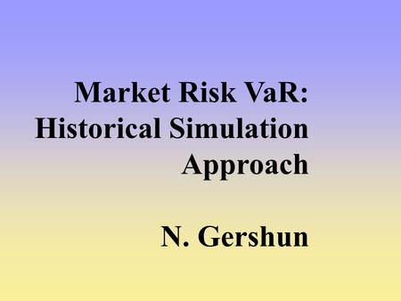 Market Risk VaR: Historical Simulation Approach N. Gershun.