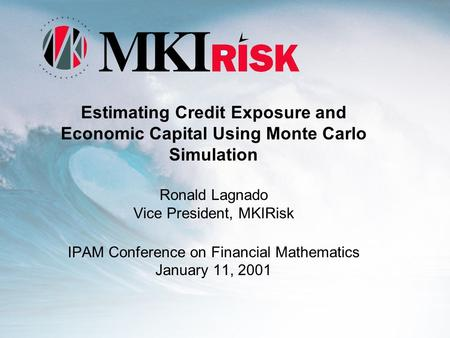 Estimating Credit Exposure and Economic Capital Using Monte Carlo Simulation Ronald Lagnado Vice President, MKIRisk IPAM Conference on Financial Mathematics.
