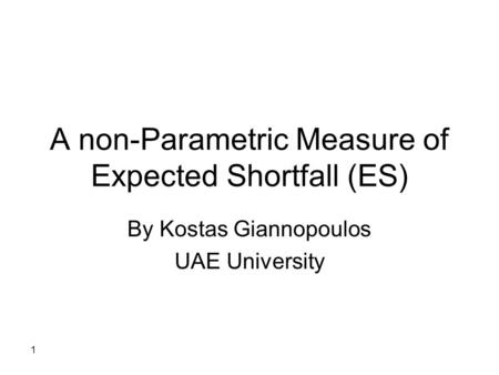 1 A non-Parametric Measure of Expected Shortfall (ES) By Kostas Giannopoulos UAE University.
