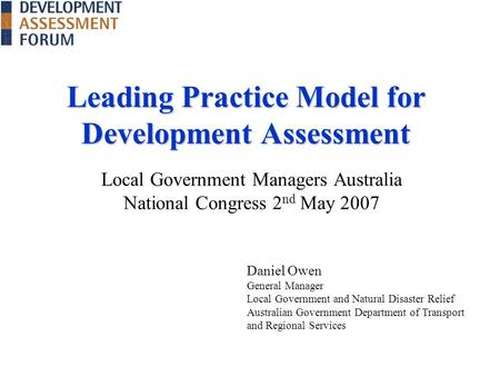 Leading Practice Model for Development Assessment Local Government Managers Australia National Congress 2 nd May 2007 Daniel Owen General Manager Local.