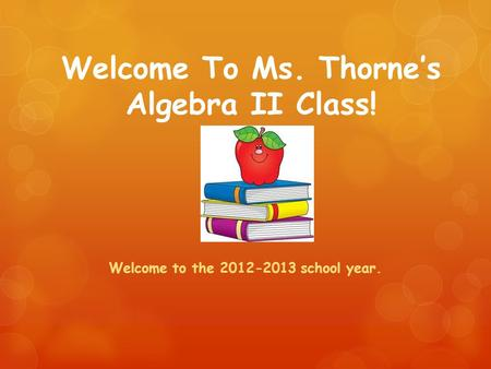 Welcome To Ms. Thorne's Algebra II Class! Welcome to the 2012-2013 school year.