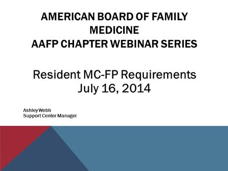 AMERICAN BOARD OF FAMILY MEDICINE AAFP CHAPTER WEBINAR SERIES Resident MC-FP Requirements July 16, 2014 Ashley Webb Support Center Manager.