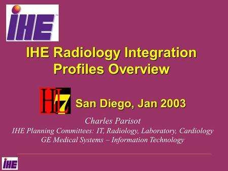 IHE Radiology Integration Profiles Overview San Diego, Jan 2003 Charles Parisot IHE Planning Committees: IT, Radiology, Laboratory, Cardiology GE Medical.