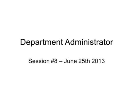 Department Administrator Session #8 – June 25th 2013.