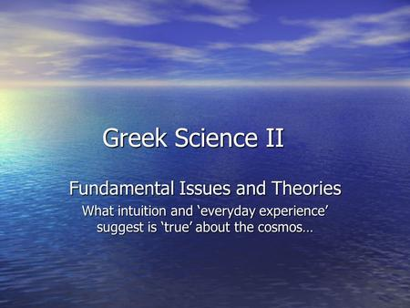 Greek Science II Fundamental Issues and Theories What intuition and 'everyday experience' suggest is 'true' about the cosmos…
