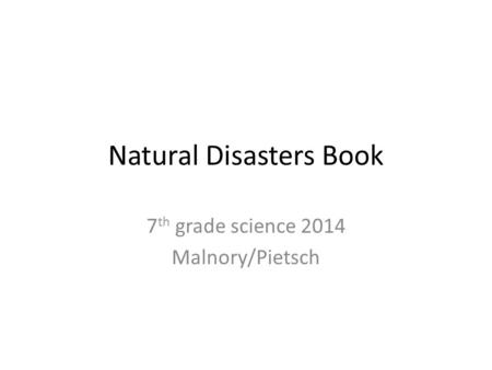 Natural Disasters Book 7 th grade science 2014 Malnory/Pietsch.