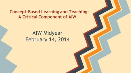 Concept-Based Learning and Teaching: A Critical Component of AIW AIW Midyear February 14, 2014.