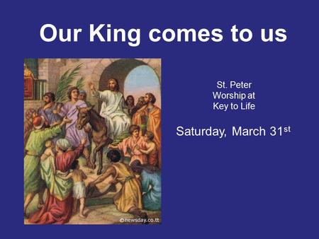 Our King comes to us St. Peter Worship at Key to Life Saturday, March 31 st.