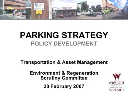 PARKING STRATEGY POLICY DEVELOPMENT Transportation & Asset Management Environment & Regeneration Scrutiny Committee 28 February 2007.