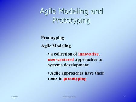 3/5/2009Computer systems1 Agile Modeling and Prototyping Prototyping Agile Modeling a collection of innovative, user-centered approaches to systems development.