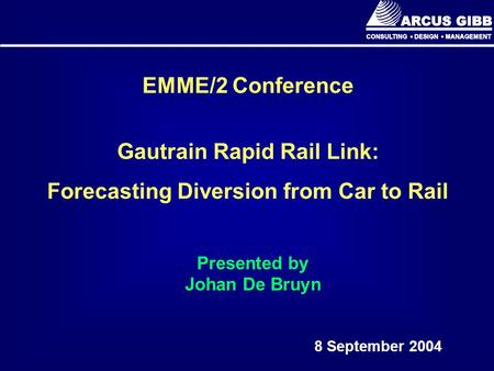 EMME/2 Conference Gautrain Rapid Rail Link: Forecasting Diversion from Car to Rail 8 September 2004 Presented by Johan De Bruyn.