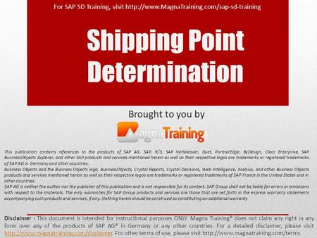 Shipping Point Determination Brought to you by Disclaimer : This document is intended for instructional purposes ONLY. Magna Training® does not claim any.