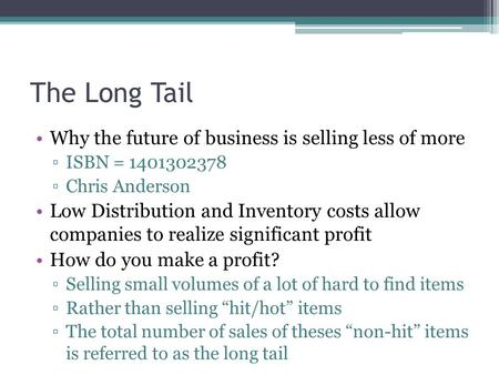 The Long Tail Why the future of business is selling less of more ▫ISBN = 1401302378 ▫Chris Anderson Low Distribution and Inventory costs allow companies.