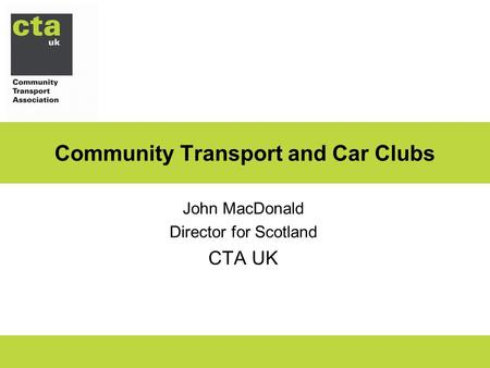 Community Transport and Car Clubs John MacDonald Director for Scotland CTA UK.