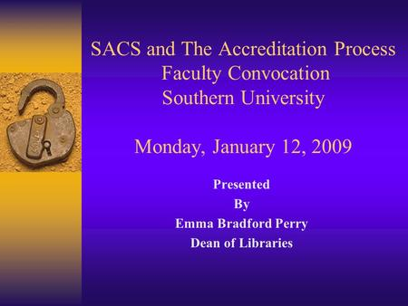 SACS and The Accreditation Process Faculty Convocation Southern University Monday, January 12, 2009 Presented By Emma Bradford Perry Dean of Libraries.