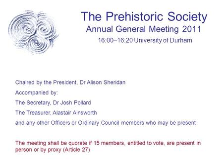 The Prehistoric Society Annual General Meeting 2011 16:00–16:20 University of Durham Chaired by the President, Dr Alison Sheridan Accompanied by: The Secretary,