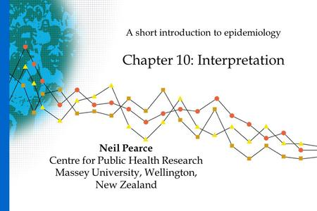 A short introduction to epidemiology Chapter 10: Interpretation Neil Pearce Centre for Public Health Research Massey University, Wellington, New Zealand.