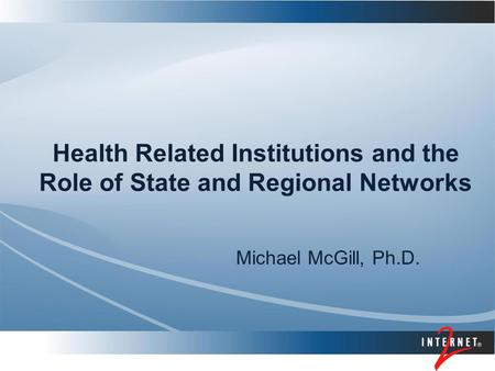 Health Related Institutions and the Role of State and Regional Networks Michael McGill, Ph.D.