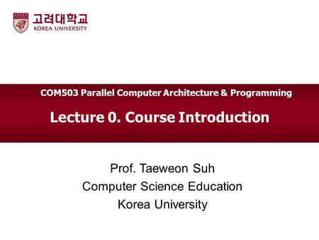 Lecture 0. Course Introduction Prof. Taeweon Suh Computer Science Education Korea University COM503 Parallel Computer Architecture & Programming.